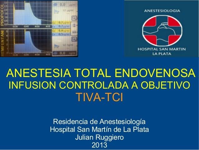 ANESTESIA TOTAL ENDOVENOSAINFUSION CONTROLADA A OBJETIVO              TIVA-TCI       Residencia de Anestesiología      Hos...