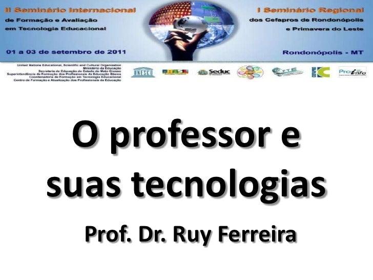 O professor e suas tecnologias<br />Prof. Dr. Ruy Ferreira<br />