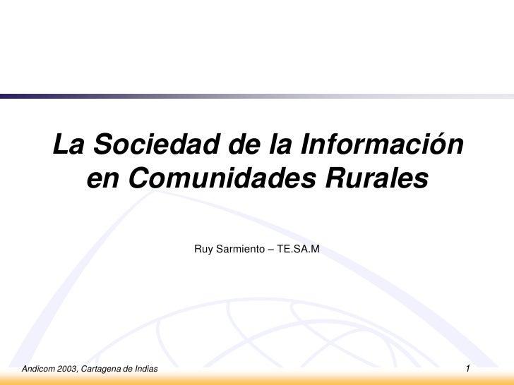 Andicom 2003, Cartagena de Indias<br />1<br />La Sociedad de laInformación en Comunidades Rurales<br />Ruy Sarmiento – TE....