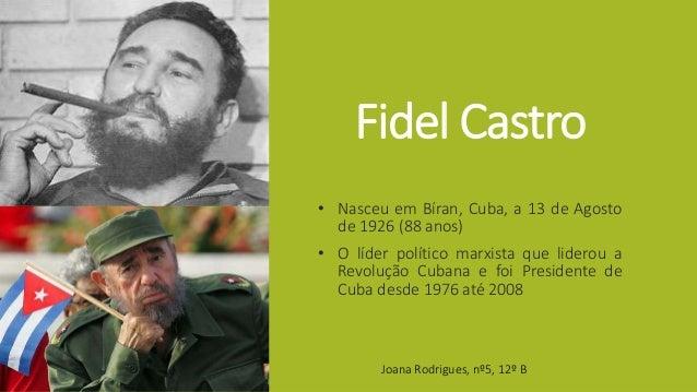 Fidel Castro • Nasceu em Bíran, Cuba, a 13 de Agosto de 1926 (88 anos) • O líder político marxista que liderou a Revolução...