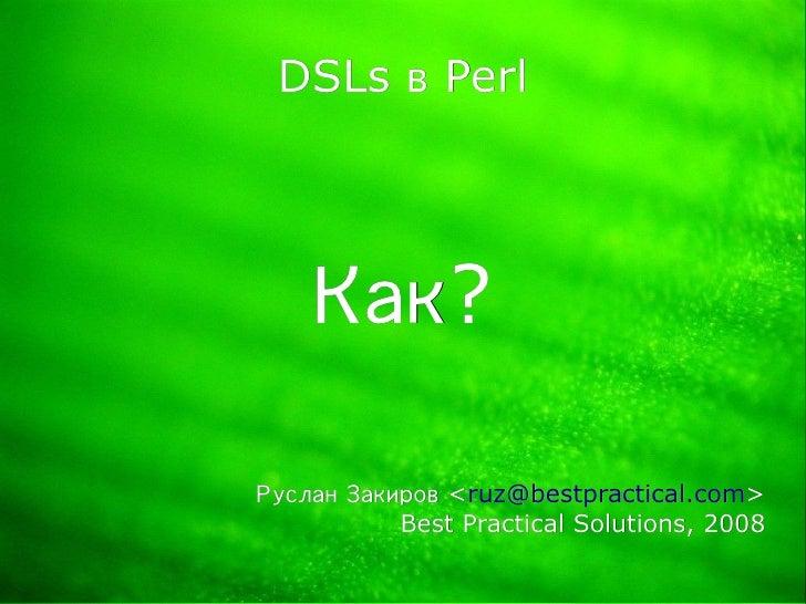 DSLs в Perl         Как?  Руслан Закиров <ruz@bestpractical.com>                <ruz@bestpractical.com>            Best Pr...