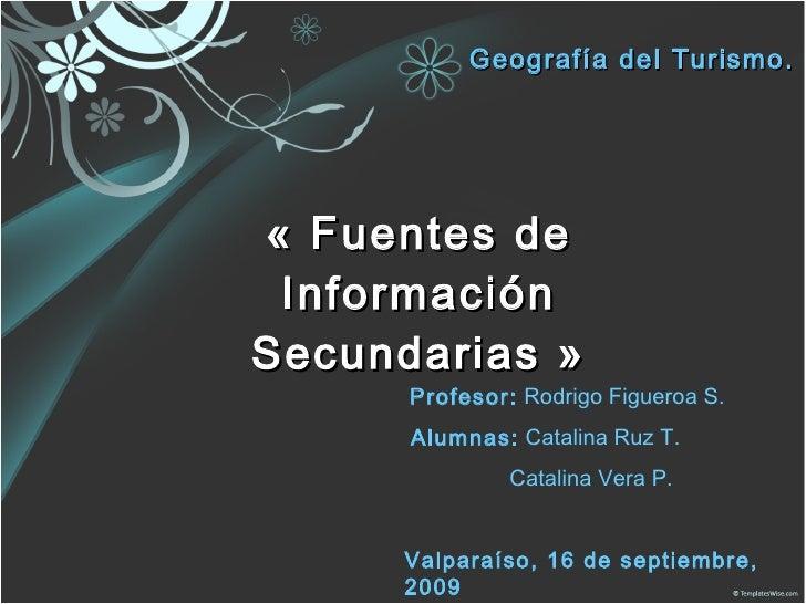 «Fuentes de Información Secundarias» Geografía del Turismo. Profesor:  Rodrigo Figueroa S. Alumnas:  Catalina Ruz T. Cat...
