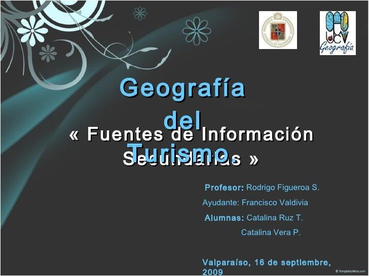 «Fuentes de Información Secundarias» Geografía del Turismo. Profesor:  Rodrigo Figueroa S. Ayudante: Francisco Valdivia ...