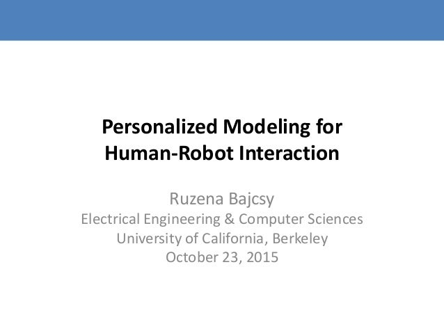 Personalized Modeling for Human-Robot Interaction Ruzena Bajcsy Electrical Engineering & Computer Sciences University of C...