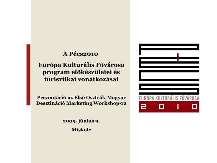 A Pécs2010  Európa Kulturális Fővárosa program előkészületei és turisztikai vonatkozásai Prezentáció az Első Osztrák-Magya...