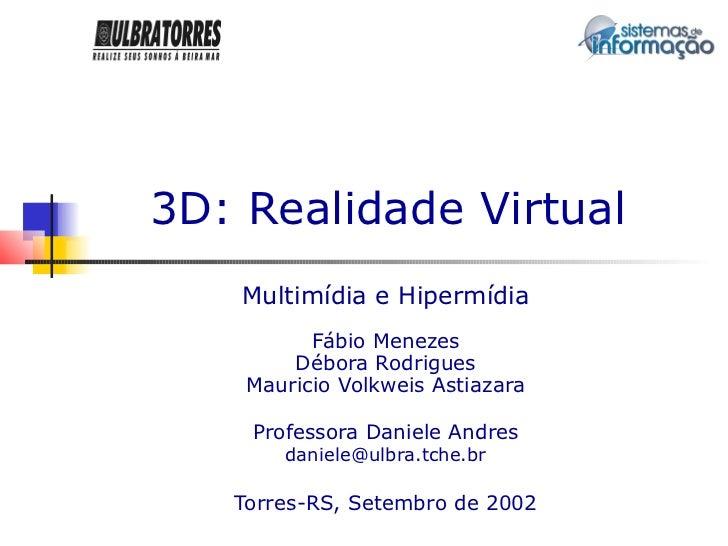 3D: Realidade Virtual    Multimídia e Hipermídia          Fábio Menezes        Débora Rodrigues    Mauricio Volkweis Astia...