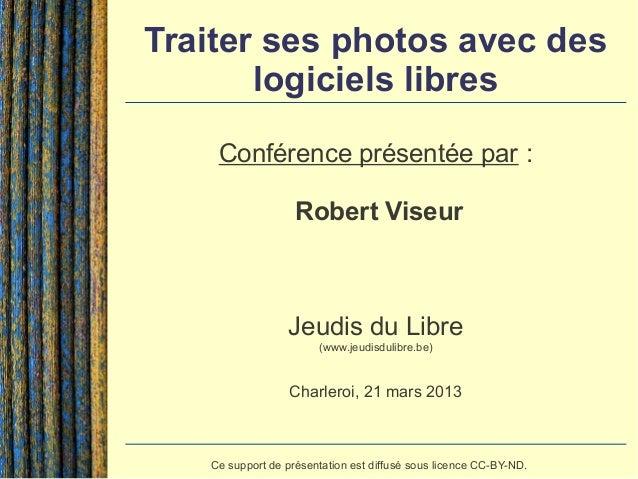 Traiter ses photos avec des       logiciels libres    Conférence présentée par :                   Robert Viseur          ...
