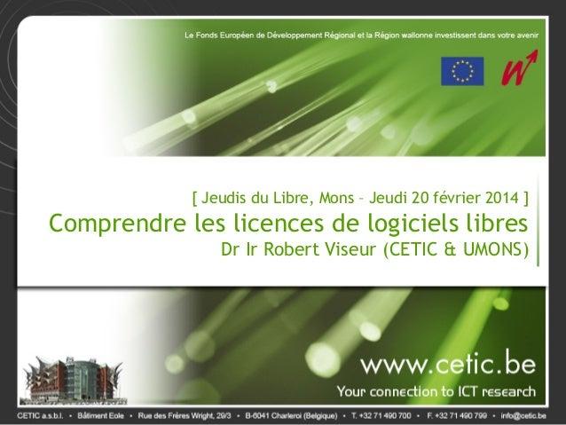 [ Jeudis du Libre, Mons – Jeudi 20 février 2014 ] Comprendre les licences de logiciels libres Dr Ir Robert Viseur (CETIC &...