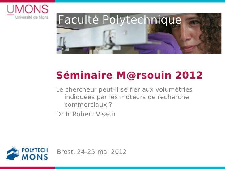Faculté PolytechniqueSéminaire M@rsouin 2012Le chercheur peut-il se fier aux volumétries   indiquées par les moteurs de re...