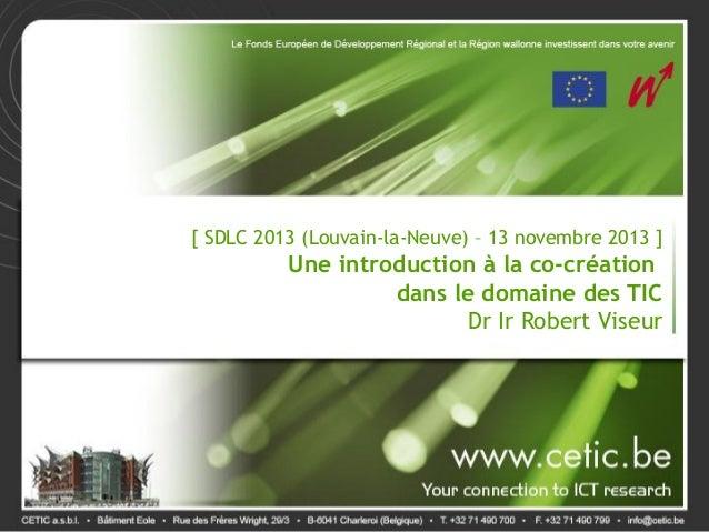 [ SDLC 2013 (Louvain-la-Neuve) – 13 novembre 2013 ]  Une introduction à la co-création dans le domaine des TIC Dr Ir Rober...