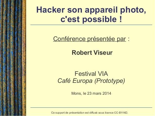Hacker son appareil photo, c'est possible ! Conférence présentée par : Robert Viseur Festival VIA Café Europa (Prototype) ...