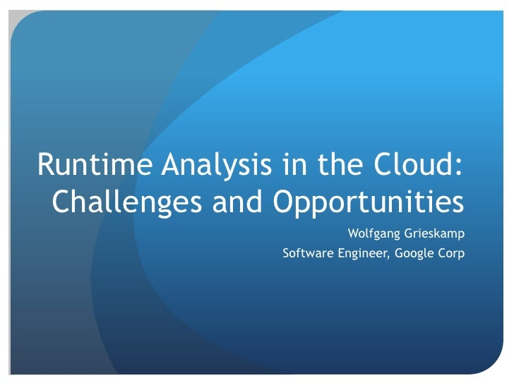 Runtime Analysis in the Cloud:Challenges and Opportunities<br />Wolfgang Grieskamp<br />Software Engineer, Google Corp<br />