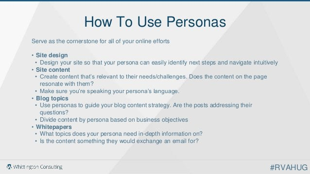 How To Use Personas Serve as the cornerstone for all of your online efforts • Site design • Design your site so that your ...
