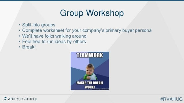 Group Workshop • Split into groups • Complete worksheet for your company's primary buyer persona • We'll have folks walkin...