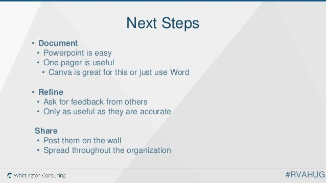 Next Steps • Document • Powerpoint is easy • One pager is useful • Canva is great for this or just use Word • Refine • Ask...
