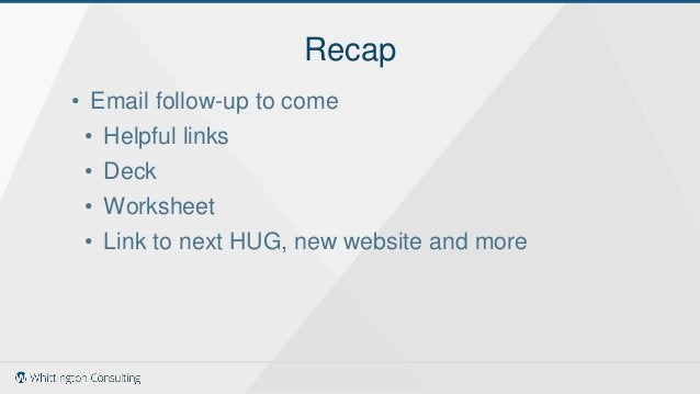 • Email follow-up to come • Helpful links • Deck • Worksheet • Link to next HUG, new website and more Recap