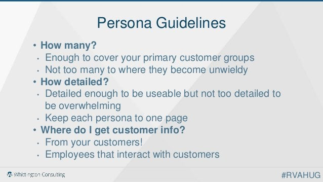 Persona Guidelines • How many? • Enough to cover your primary customer groups • Not too many to where they become unwieldy...
