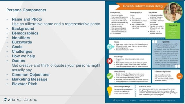 Persona Components • Name and Photo Use an alliterative name and a representative photo • Background • Demographics • Iden...