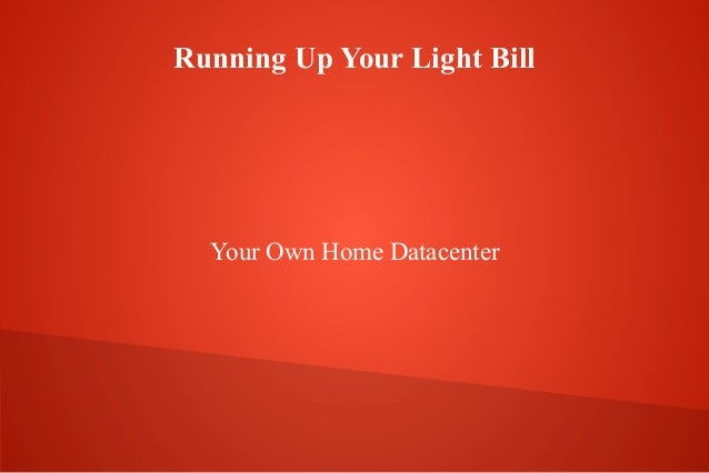 Running Up Your Light Bill Your Own Home Datacenter