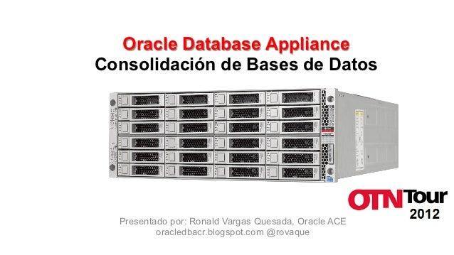 Oracle Database ApplianceConsolidación de Bases de Datos  Presentado por: Ronald Vargas Quesada, Oracle ACE          oracl...