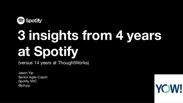 (versus 14 years at ThoughtWorks) Jason Yip Senior Agile Coach Spotify NYC @jchyip 3 insights from 4 years at Spotify
