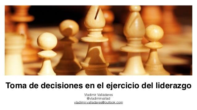 Toma de decisiones en el ejercicio del liderazgo Vladimir Valladares @vladimirvallad vladimir.valladares@outlook.com