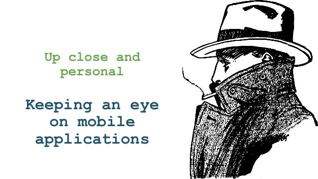 Up close and personal Keeping an eye on mobile applications