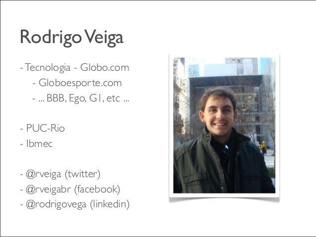 Rodrigo Veiga - Tecnologia - Globo.com - Globoesporte.com - ... BBB, Ego, G1, etc ... - PUC-Rio - Ibmec - @rveiga (twitter...