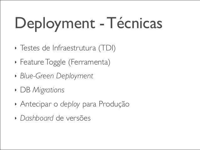 Deployment - dificuldades ‣  Curva de aprendizado (TDI)  ‣  Fidedignidade entre ambientes  ‣  Tempo de Execução do Deploy ...
