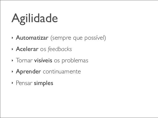 Agilidade ‣  Automatizar (sempre que possível)  ‣  Acelerar os feedbacks  ‣  Tornar visíveis os problemas  ‣  Aprender con...