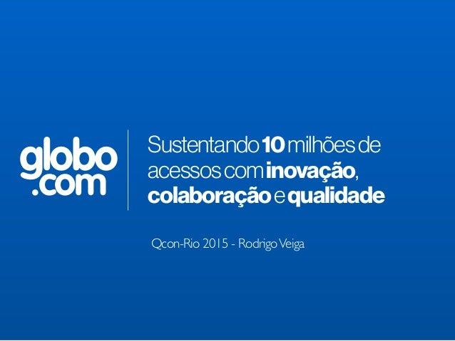 globo .com Sustentando10milhõesde acessoscominovação, colaboraçãoequalidade Qcon-Rio 2015 - RodrigoVeiga
