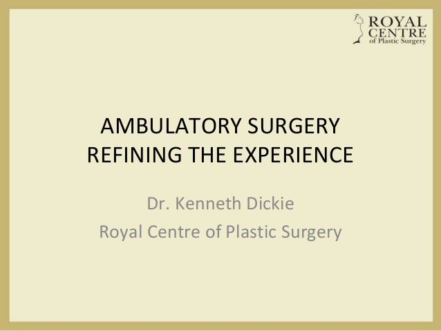 AMBULATORY SURGERY REFINING THE EXPERIENCE Dr. Kenneth Dickie Royal Centre of Plastic Surgery