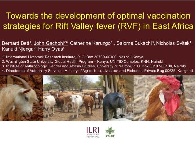 Towards the development of optimal vaccination strategies for Rift Valley fever (RVF) in East Africa Bernard Bett1, John G...