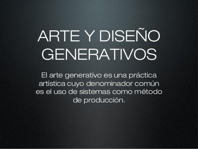 ARTE Y DISEÑO GENERATIVOS El arte generativo es una práctica artística cuyo denominador común es el uso de sistemas como m...