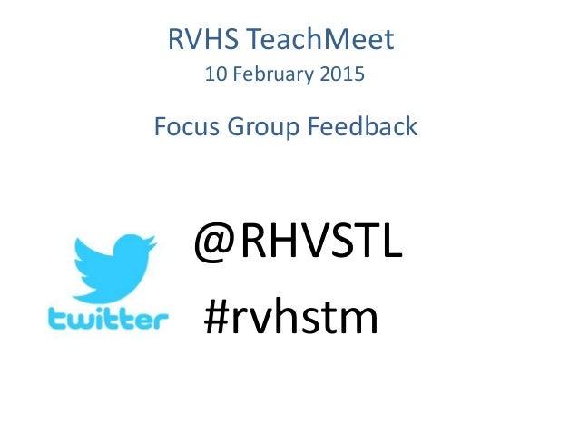 Focus Group Feedback @RHVSTL #rvhstm RVHS TeachMeet 10 February 2015