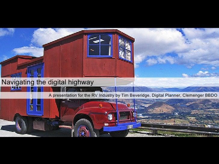 Navigating the digital highway A presentation for the RV Industry by Tim Beveridge, Digital Planner, Clemenger BBDO http:/...