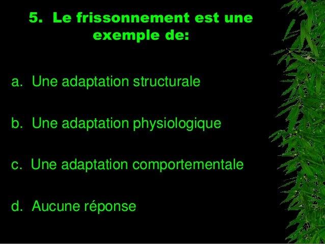 5. Le frissonnement est une exemple de: a. Une adaptation structurale b. Une adaptation physiologique c. Une adaptation co...
