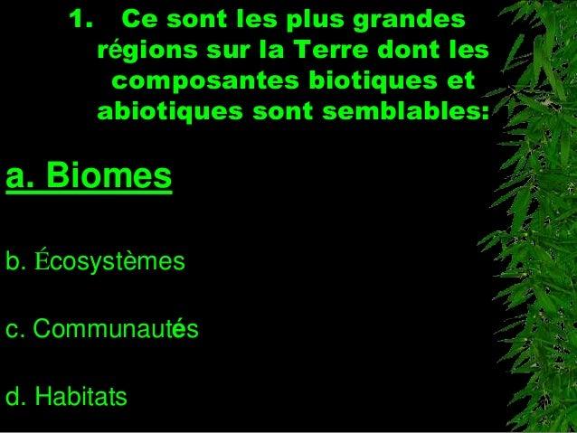 1. Ce sont les plus grandes régions sur la Terre dont les composantes biotiques et abiotiques sont semblables: a. Biomes b...