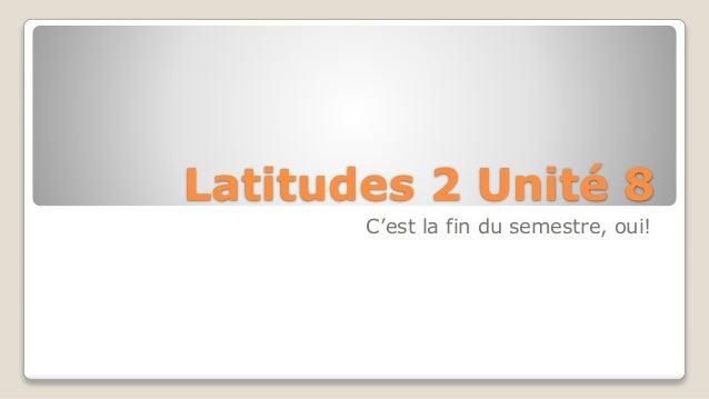 Latitudes 2 Unité 8 C'est la fin du semestre, oui!