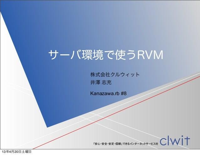 サーバ環境で使うRVM                  株式会社クルウィット                  井澤 志充                  Kanazawa.rb #8                   「安心・安全・安定...