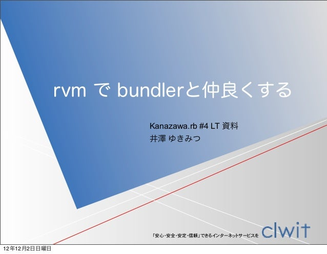 rvm で bundlerと仲良くする                     Kanazawa.rb #4 LT 資料                     井澤 ゆきみつ                     「安心・安全・安定・信頼」...