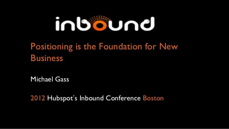 Positioning is the Foundation for NewBusinessMichael Gass2012 Hubspot's Inbound Conference Boston