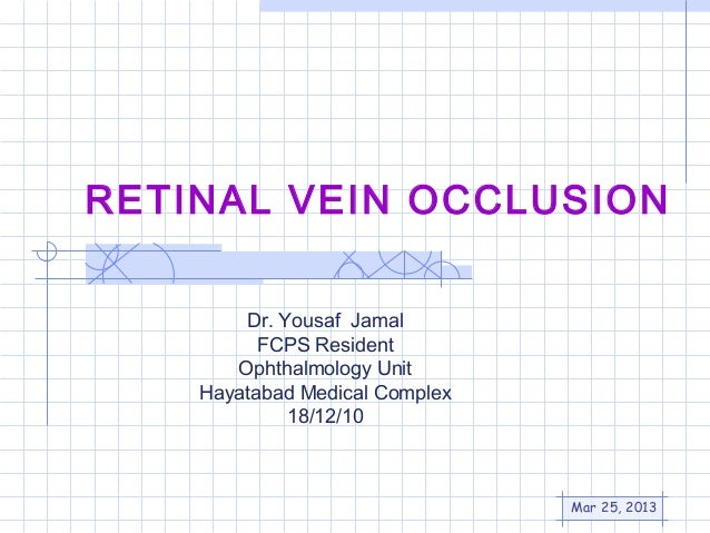 RETINAL VEIN OCCLUSION        Dr. Yousaf Jamal          FCPS Resident       Ophthalmology Unit    Hayatabad Medical Comple...