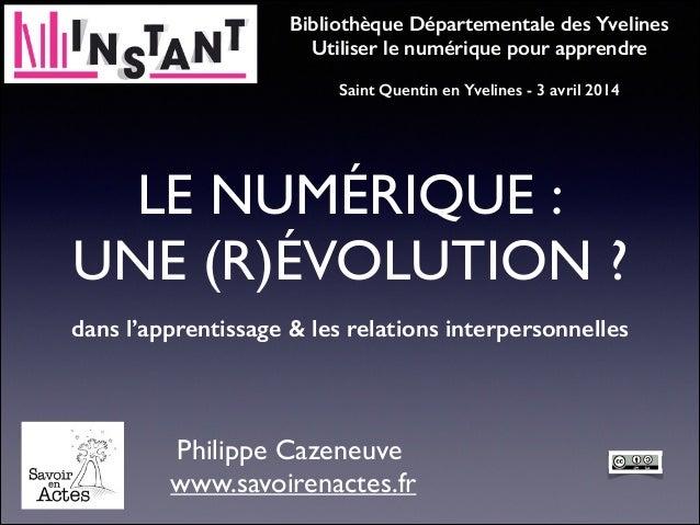 LE NUMÉRIQUE : UNE (R)ÉVOLUTION ? dans l'apprentissage & les relations interpersonnelles Philippe Cazeneuve www.savoiren...