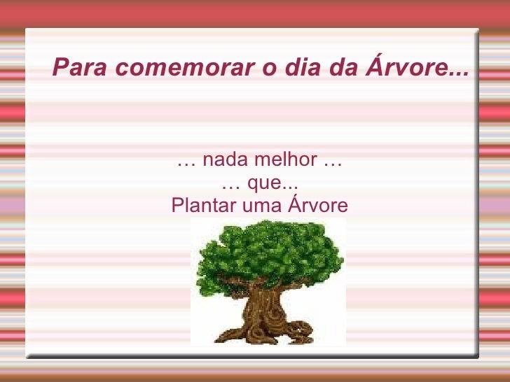 Para comemorar o dia da Árvore... … nada melhor … … que... Plantar uma Árvore