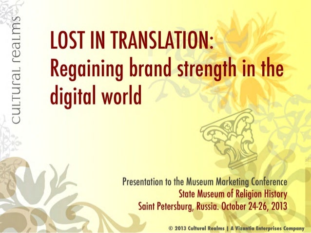 CULTUFEHL reaLms  LOST IN TRANSLATION:   Regaining brand strength in the digital world  Presentation to the Museum Marketi...