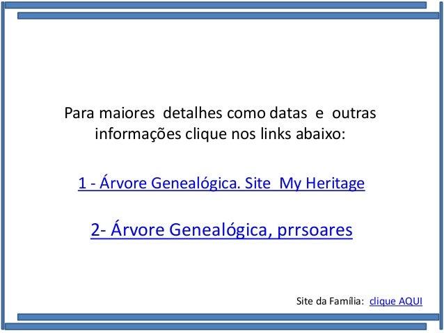 Para maiores detalhes como datas e outras informações clique nos links abaixo: 1 - Árvore Genealógica. Site My Heritage 2-...