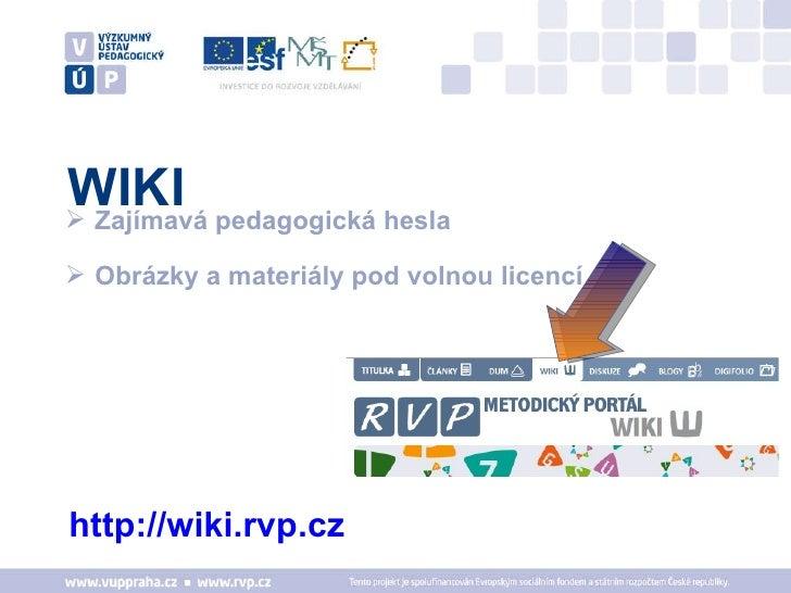 WIKI <ul><li>http://wiki.rvp.cz   </li></ul><ul><li>Zajímavá pedagogická hesla </li></ul><ul><li>Obrázky a materiály pod v...