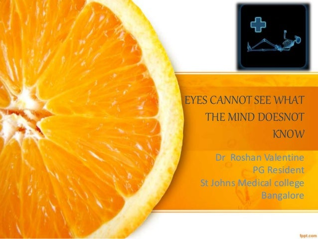 EYES CANNOT SEE WHAT THE MIND DOESNOT KNOW Dr Roshan Valentine PG Resident St Johns Medical college Bangalore