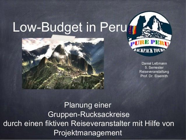 Low-Budget in Peru Daniel Leßmann 5. Semester Reiseveranstaltung Prof. Dr. Eisenrith  Planung einer Gruppen-Rucksackreise ...